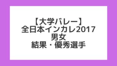 【大学バレー】2017全日本インカレ 男女 試合結果、優秀選手