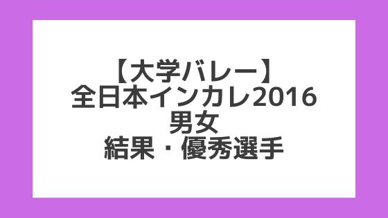 【大学バレー】2016全日本インカレ 男女 試合結果、優秀選手