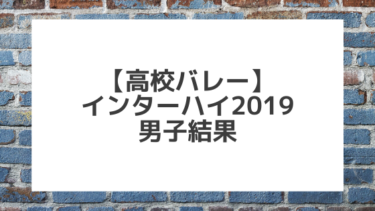 【バレーボール】2019インターハイ男子 組み合わせと結果一覧