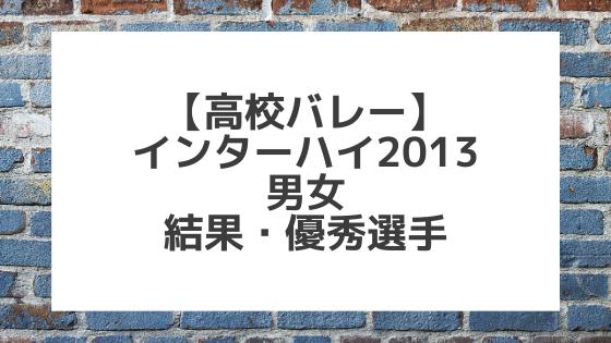 【バレーボール】2013インターハイ男女 結果、優秀選手一覧
