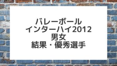 【バレーボール】2012インターハイ男女 結果、優秀選手一覧