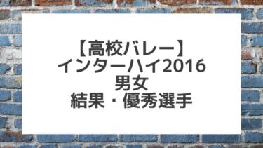 【バレーボール】2016インターハイ男女 結果、優秀選手一覧