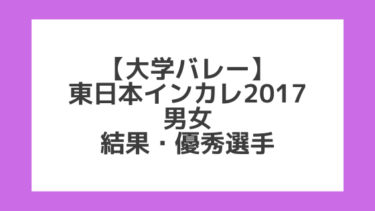 【大学バレー】2017 東日本インカレ 男女 試合結果、優秀選手