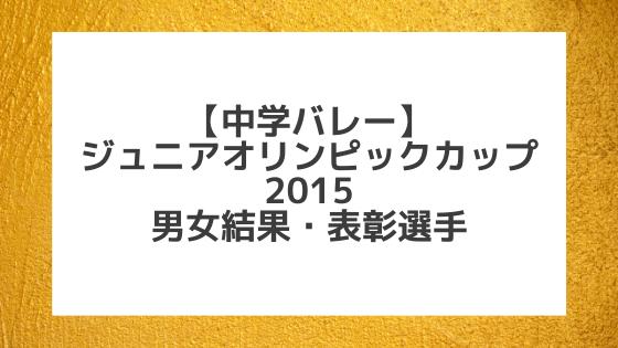 【中学バレー】2015 第29回ジュニアオリンピックカップ(JOC)結果と優秀選手