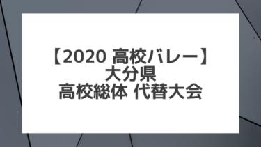 【2020年 高校バレー】大分|県高校総体代替大会 組合せ、結果、要項