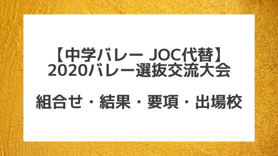 【JOC代替】2020全国中学校バレー選抜交流大会、組合せ、結果、要項、出場校