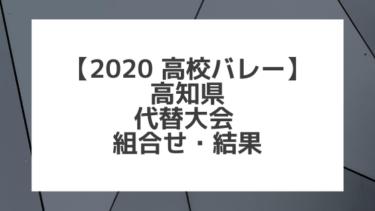 【2020年 高校バレー】高知|県高校総体 代替大会組み合わせと結果
