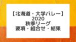 【北海道大学バレー】2020秋季リーグ男女各部 組合せ、結果、要項