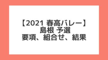島根 2021春高予選|第73回全日本バレー高校選手権 結果、組合せ、大会要項