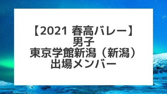 【2021春高バレー】東京学館新潟(新潟男子代表)メンバー紹介!