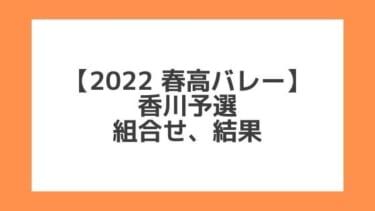 香川 2022春高予選|第74回全日本バレー高校選手権 結果、組合せ、大会要項