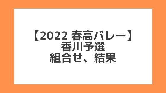 香川 2022春高予選 第74回全日本バレー高校選手権 結果、組合せ、大会要項