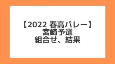 宮崎 2022春高予選|第74回全日本バレー高校選手権 結果、組合せ、大会要項