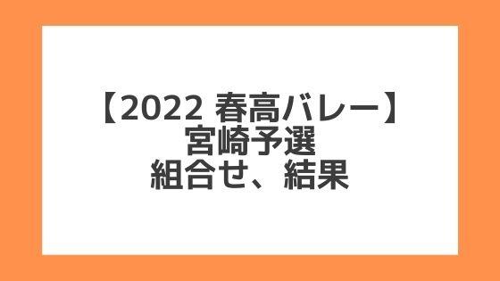 宮崎 2022春高予選 第74回全日本バレー高校選手権 結果、組合せ、大会要項