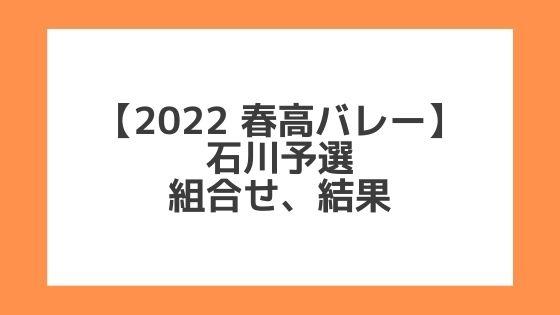 石川 2022春高予選|第74回全日本バレー高校選手権 結果、組合せ、大会要項
