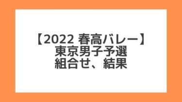 東京男子 2022春高予選|第74回全日本バレー高校選手権 結果、組合せ、大会要項