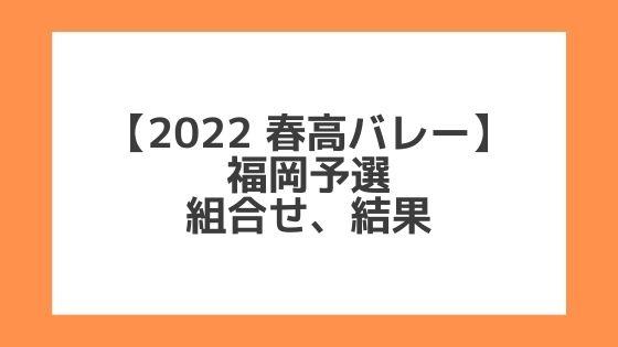 福岡 2022春高予選|第74回全日本バレー高校選手権 結果、組合せ、大会要項