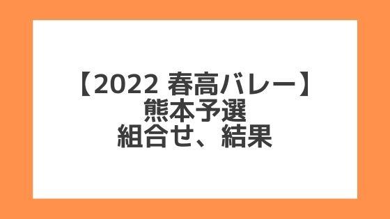 熊本 2022春高予選 第74回全日本バレー高校選手権 結果、組合せ、大会要項