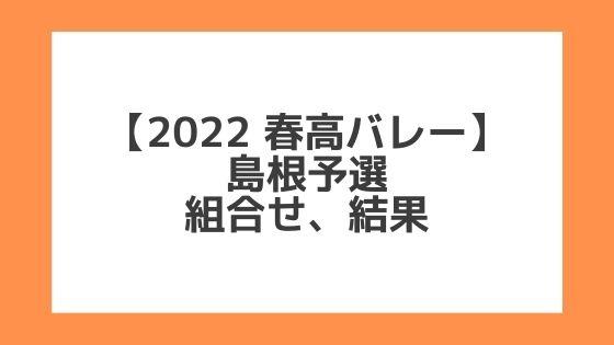 島根 2022春高予選|第74回全日本バレー高校選手権 結果、組合せ、大会要項