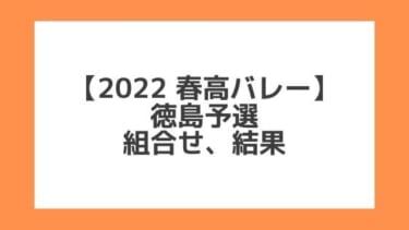 徳島 2022春高予選 第74回全日本バレー高校選手権 結果、組合せ、大会要項